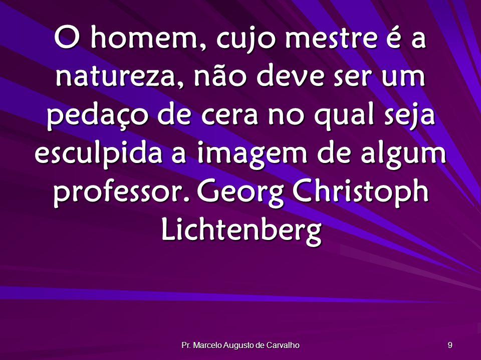 Pr. Marcelo Augusto de Carvalho 9 O homem, cujo mestre é a natureza, não deve ser um pedaço de cera no qual seja esculpida a imagem de algum professor