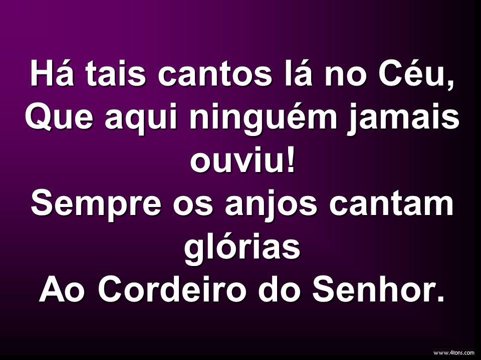 Há tais cantos lá no Céu, Que aqui ninguém jamais ouviu! Sempre os anjos cantam glórias Ao Cordeiro do Senhor.