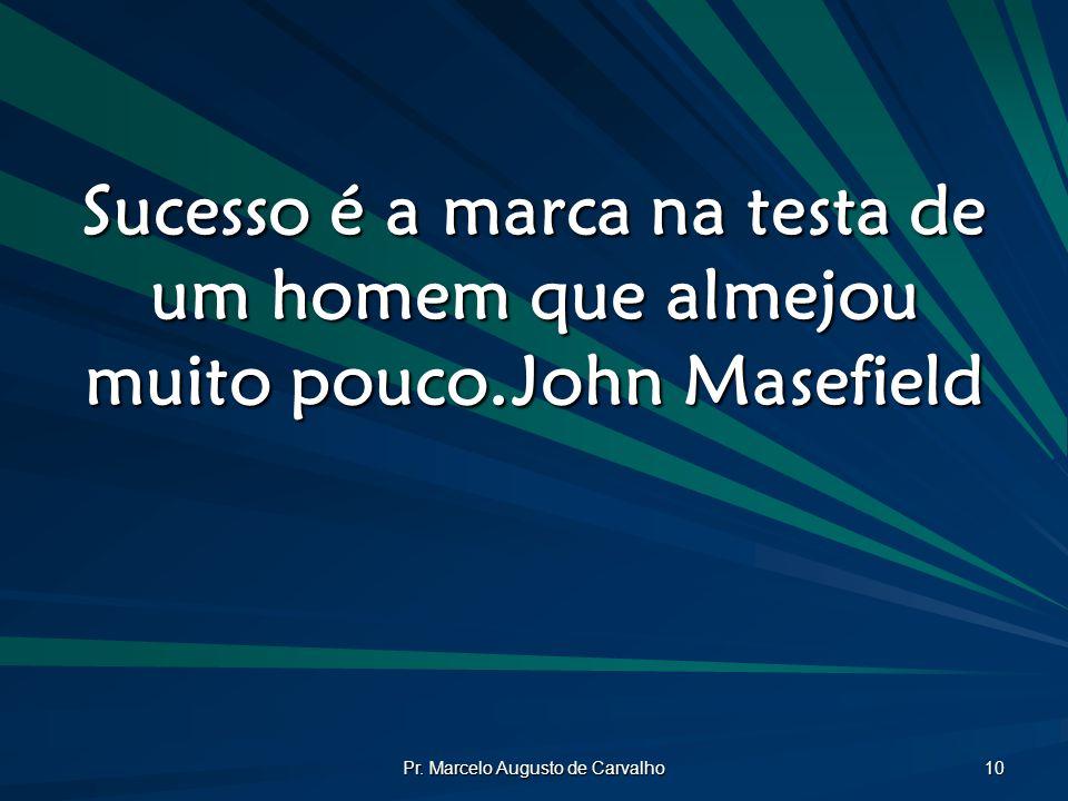 Pr. Marcelo Augusto de Carvalho 10 Sucesso é a marca na testa de um homem que almejou muito pouco.John Masefield