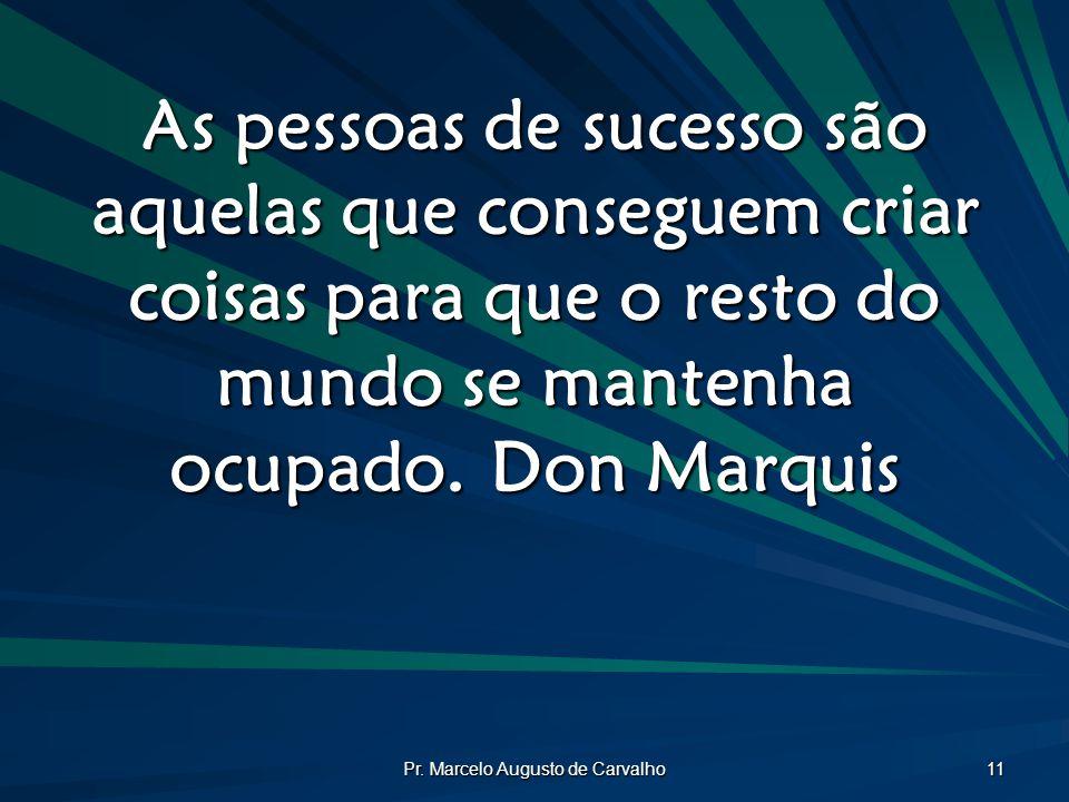 Pr. Marcelo Augusto de Carvalho 11 As pessoas de sucesso são aquelas que conseguem criar coisas para que o resto do mundo se mantenha ocupado.Don Marq