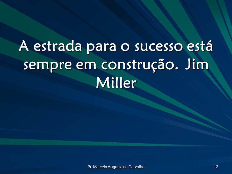 Pr. Marcelo Augusto de Carvalho 12 A estrada para o sucesso está sempre em construção.Jim Miller
