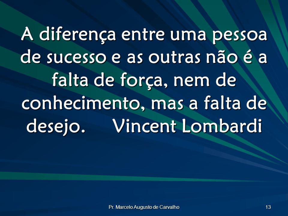 Pr. Marcelo Augusto de Carvalho 13 A diferença entre uma pessoa de sucesso e as outras não é a falta de força, nem de conhecimento, mas a falta de des