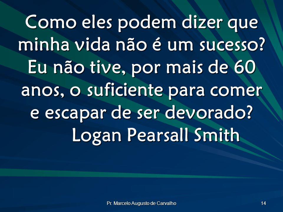 Pr. Marcelo Augusto de Carvalho 14 Como eles podem dizer que minha vida não é um sucesso? Eu não tive, por mais de 60 anos, o suficiente para comer e