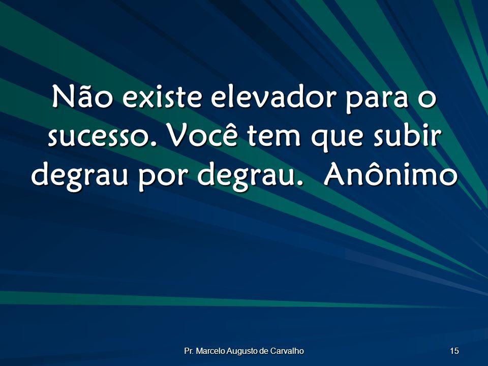 Pr. Marcelo Augusto de Carvalho 15 Não existe elevador para o sucesso. Você tem que subir degrau por degrau.Anônimo