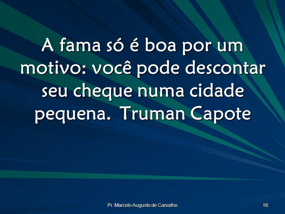 Pr. Marcelo Augusto de Carvalho 16 A fama só é boa por um motivo: você pode descontar seu cheque numa cidade pequena.Truman Capote