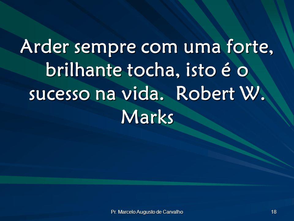 Pr. Marcelo Augusto de Carvalho 18 Arder sempre com uma forte, brilhante tocha, isto é o sucesso na vida.Robert W. Marks