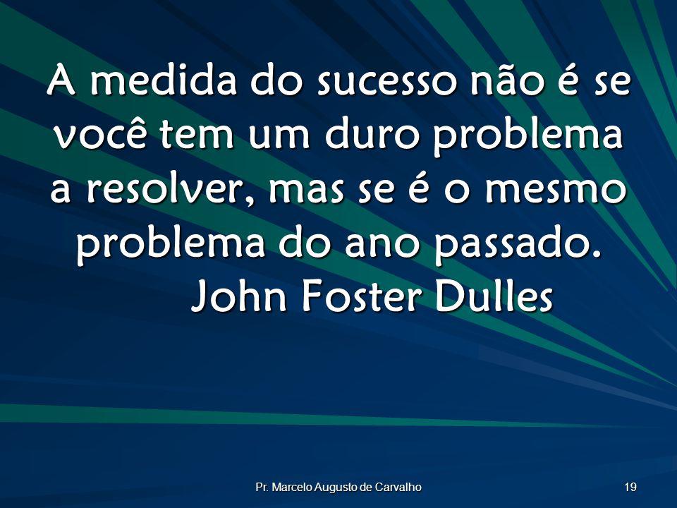Pr. Marcelo Augusto de Carvalho 19 A medida do sucesso não é se você tem um duro problema a resolver, mas se é o mesmo problema do ano passado. John F