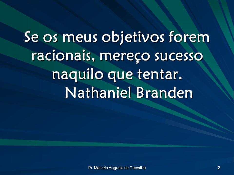 Pr. Marcelo Augusto de Carvalho 2 Se os meus objetivos forem racionais, mereço sucesso naquilo que tentar. Nathaniel Branden
