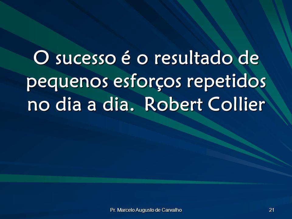 Pr. Marcelo Augusto de Carvalho 21 O sucesso é o resultado de pequenos esforços repetidos no dia a dia.Robert Collier
