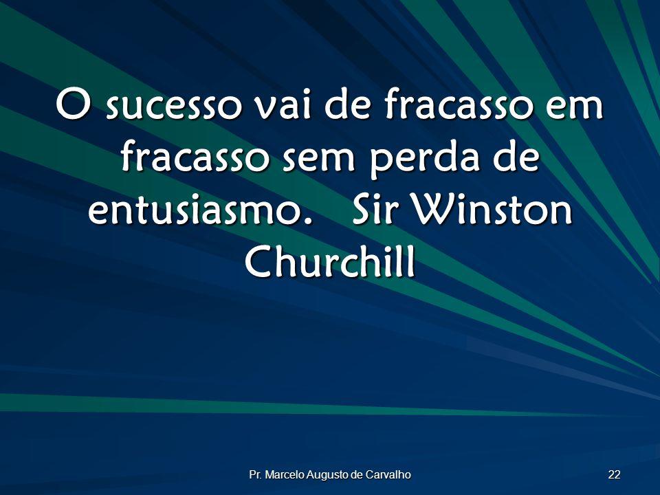 Pr. Marcelo Augusto de Carvalho 22 O sucesso vai de fracasso em fracasso sem perda de entusiasmo.Sir Winston Churchill