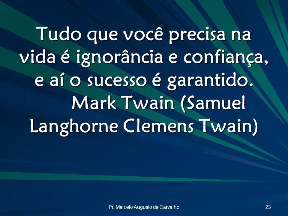 Pr. Marcelo Augusto de Carvalho 23 Tudo que você precisa na vida é ignorância e confiança, e aí o sucesso é garantido. Mark Twain (Samuel Langhorne Cl