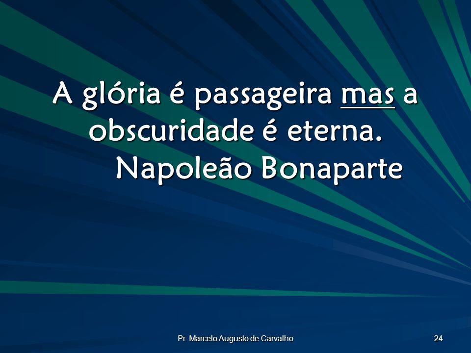 Pr. Marcelo Augusto de Carvalho 24 A glória é passageira mas a obscuridade é eterna. Napoleão Bonaparte