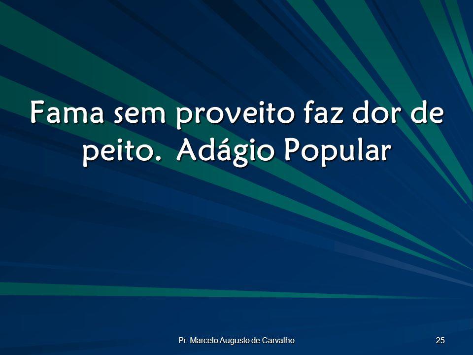 Pr. Marcelo Augusto de Carvalho 25 Fama sem proveito faz dor de peito.Adágio Popular