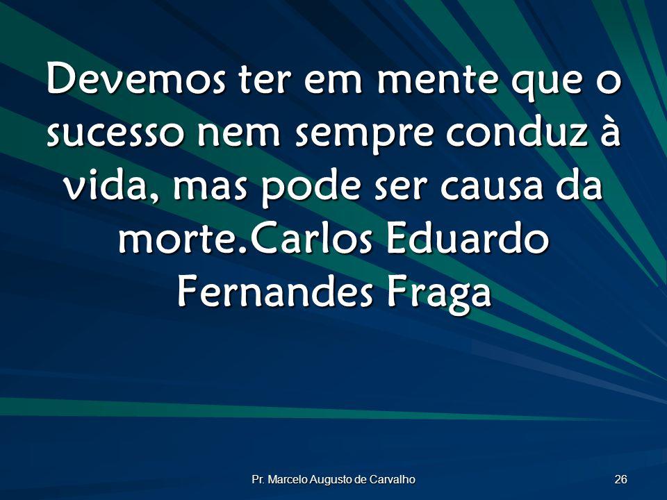 Pr. Marcelo Augusto de Carvalho 26 Devemos ter em mente que o sucesso nem sempre conduz à vida, mas pode ser causa da morte.Carlos Eduardo Fernandes F