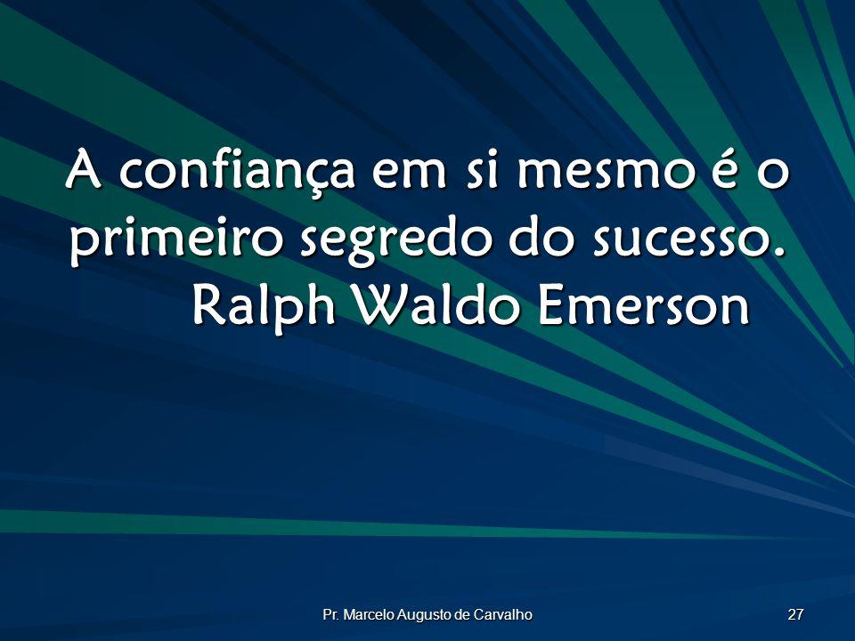 Pr. Marcelo Augusto de Carvalho 27 A confiança em si mesmo é o primeiro segredo do sucesso. Ralph Waldo Emerson