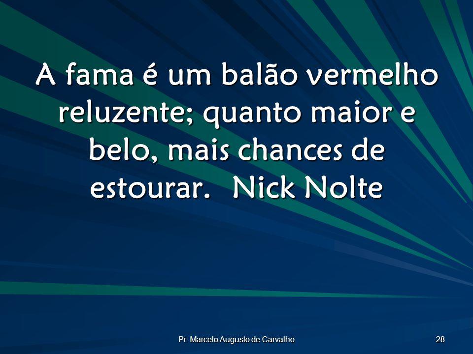 Pr. Marcelo Augusto de Carvalho 28 A fama é um balão vermelho reluzente; quanto maior e belo, mais chances de estourar.Nick Nolte