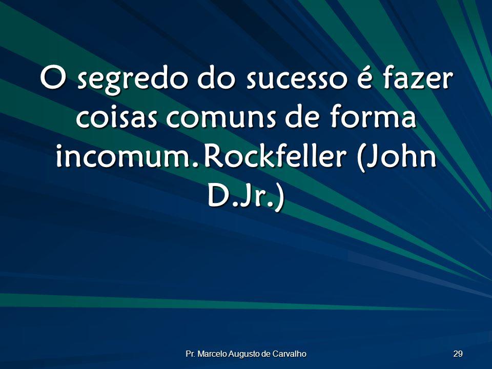 Pr. Marcelo Augusto de Carvalho 29 O segredo do sucesso é fazer coisas comuns de forma incomum.Rockfeller (John D.Jr.)