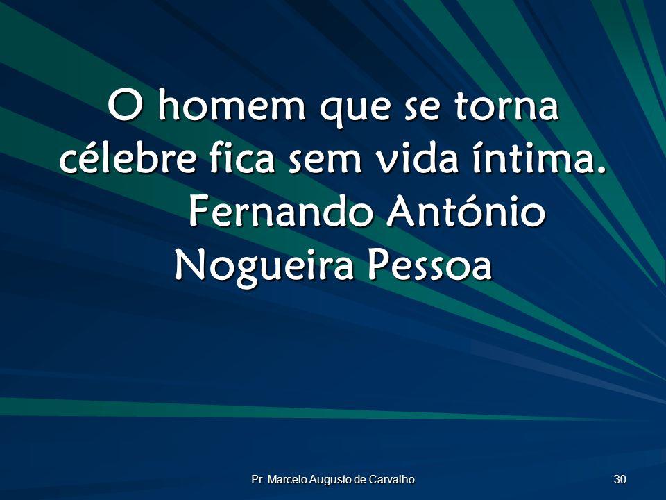 Pr. Marcelo Augusto de Carvalho 30 O homem que se torna célebre fica sem vida íntima. Fernando António Nogueira Pessoa