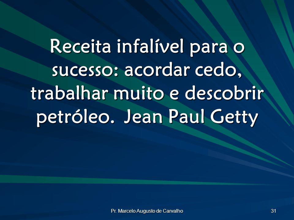 Pr. Marcelo Augusto de Carvalho 31 Receita infalível para o sucesso: acordar cedo, trabalhar muito e descobrir petróleo.Jean Paul Getty