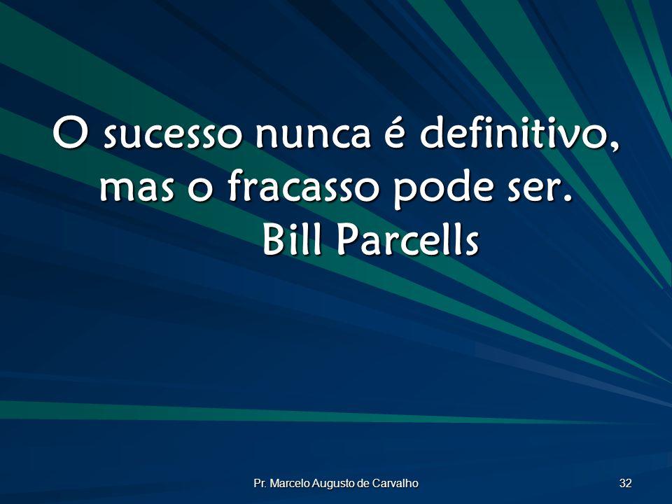 Pr. Marcelo Augusto de Carvalho 32 O sucesso nunca é definitivo, mas o fracasso pode ser. Bill Parcells
