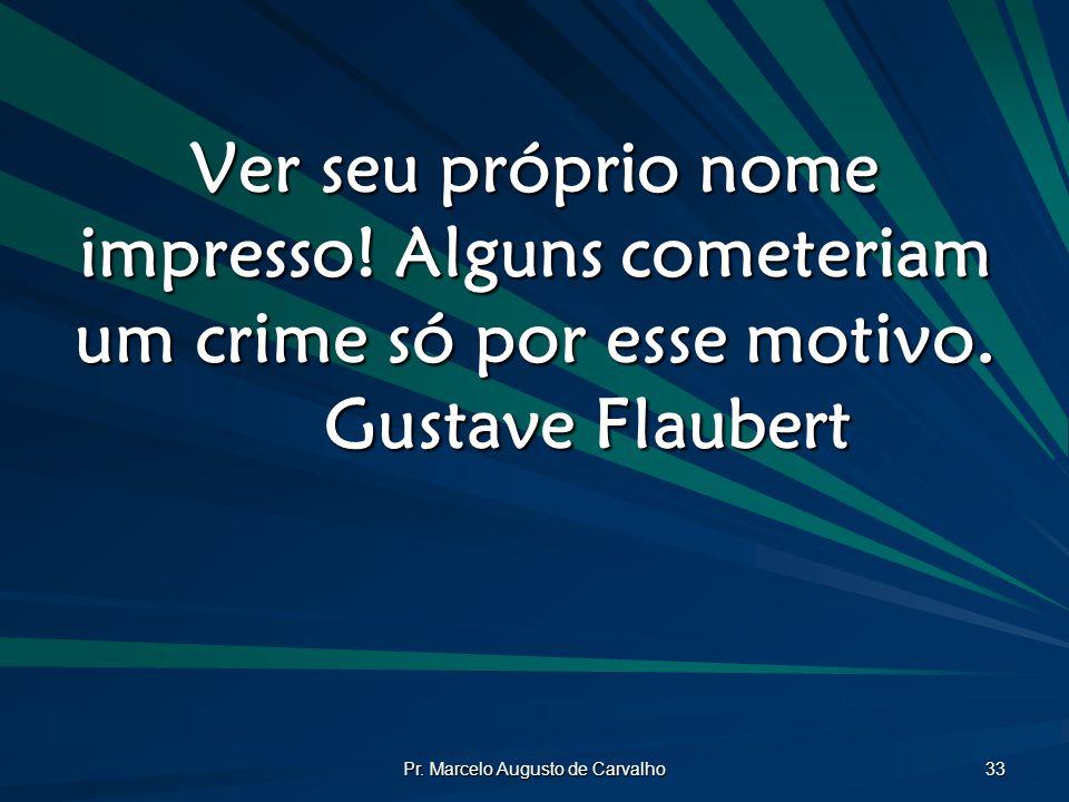 Pr. Marcelo Augusto de Carvalho 33 Ver seu próprio nome impresso! Alguns cometeriam um crime só por esse motivo. Gustave Flaubert