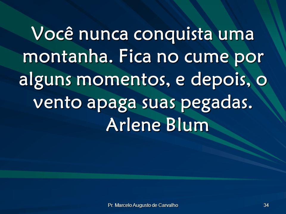 Pr.Marcelo Augusto de Carvalho 34 Você nunca conquista uma montanha.
