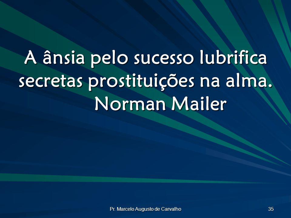 Pr. Marcelo Augusto de Carvalho 35 A ânsia pelo sucesso lubrifica secretas prostituições na alma. Norman Mailer