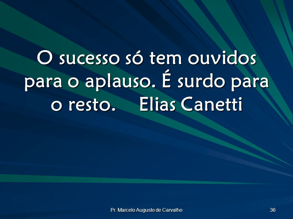 Pr. Marcelo Augusto de Carvalho 36 O sucesso só tem ouvidos para o aplauso. É surdo para o resto.Elias Canetti
