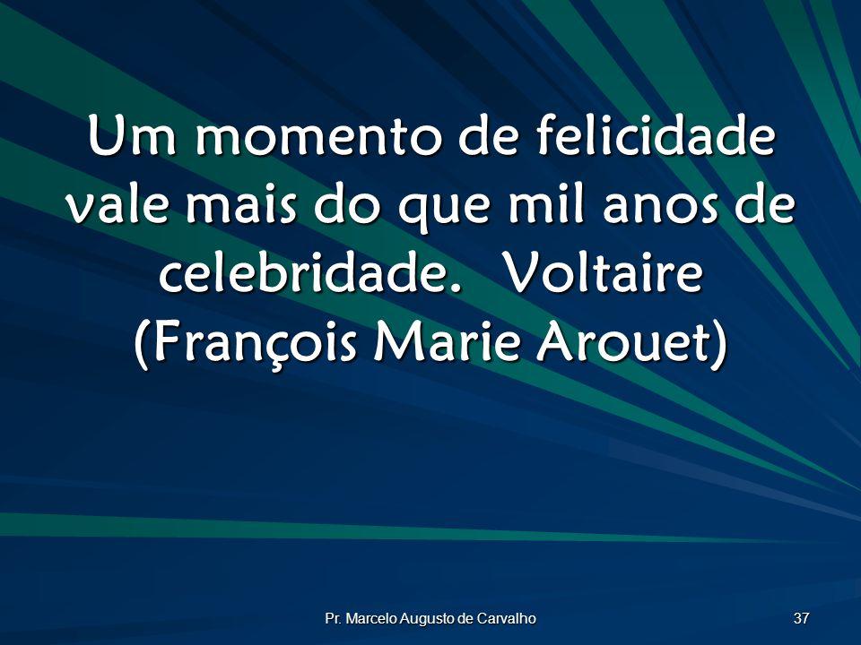 Pr. Marcelo Augusto de Carvalho 37 Um momento de felicidade vale mais do que mil anos de celebridade.Voltaire (François Marie Arouet)