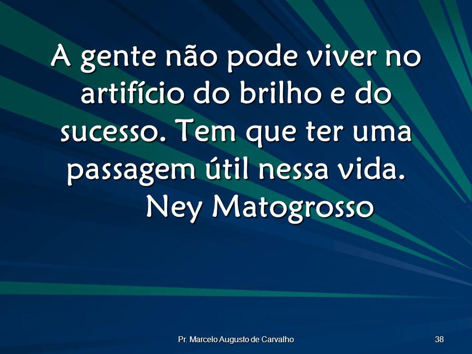 Pr. Marcelo Augusto de Carvalho 38 A gente não pode viver no artifício do brilho e do sucesso. Tem que ter uma passagem útil nessa vida. Ney Matogross