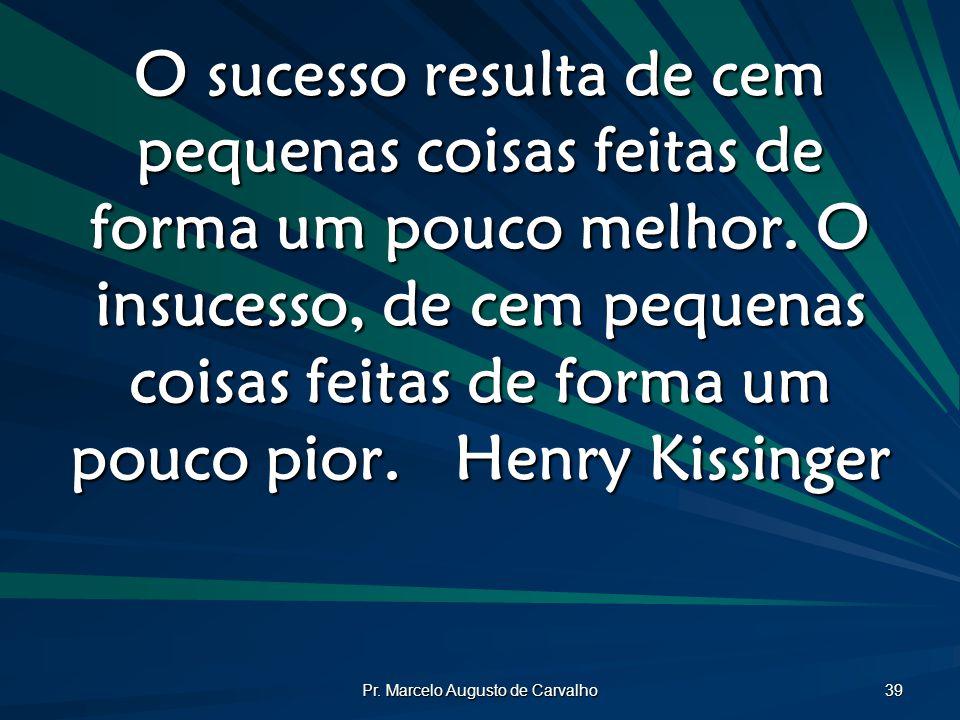 Pr. Marcelo Augusto de Carvalho 39 O sucesso resulta de cem pequenas coisas feitas de forma um pouco melhor. O insucesso, de cem pequenas coisas feita
