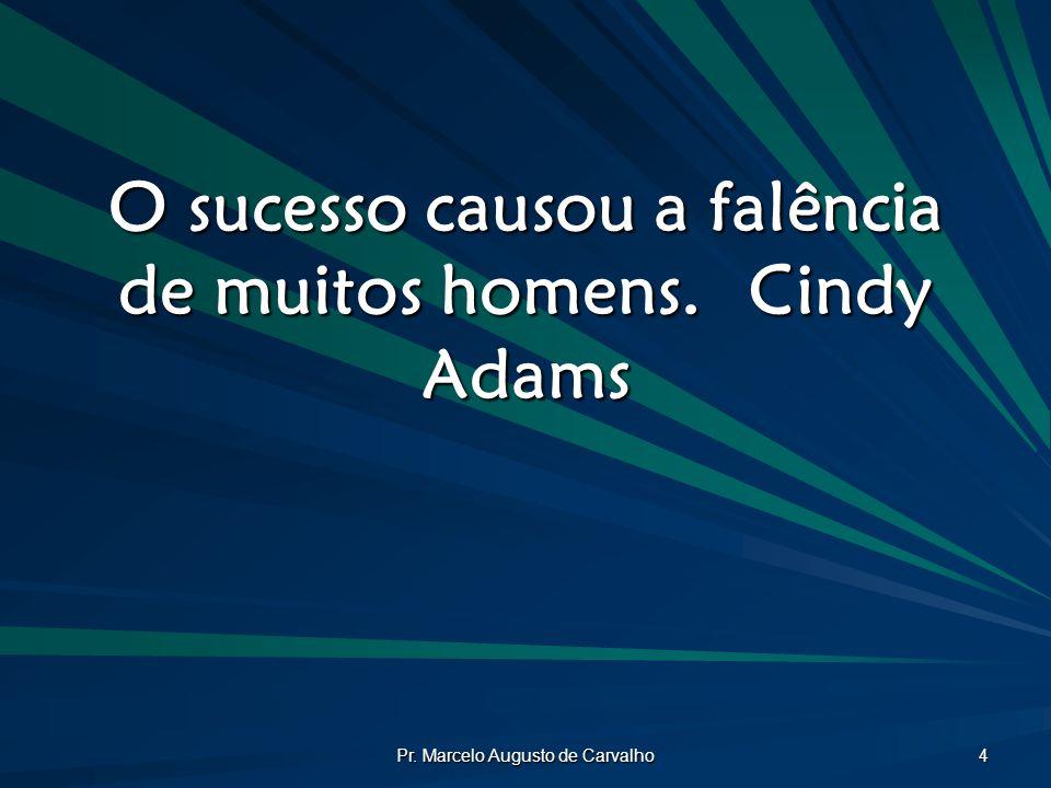 Pr. Marcelo Augusto de Carvalho 4 O sucesso causou a falência de muitos homens.Cindy Adams
