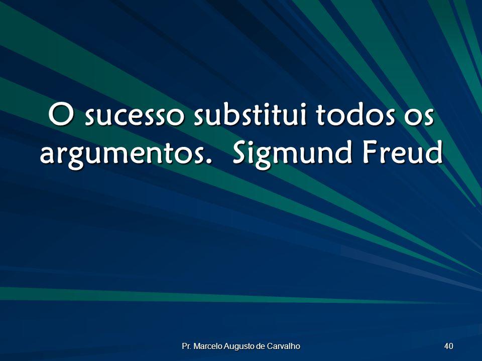 Pr. Marcelo Augusto de Carvalho 40 O sucesso substitui todos os argumentos.Sigmund Freud