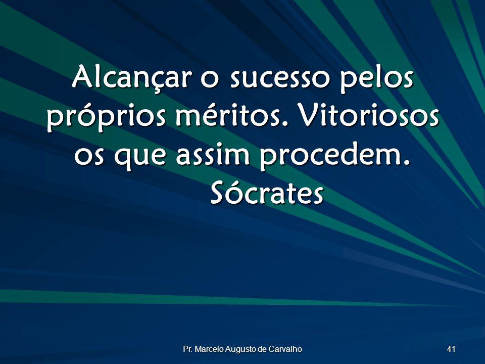 Pr. Marcelo Augusto de Carvalho 41 Alcançar o sucesso pelos próprios méritos. Vitoriosos os que assim procedem. Sócrates