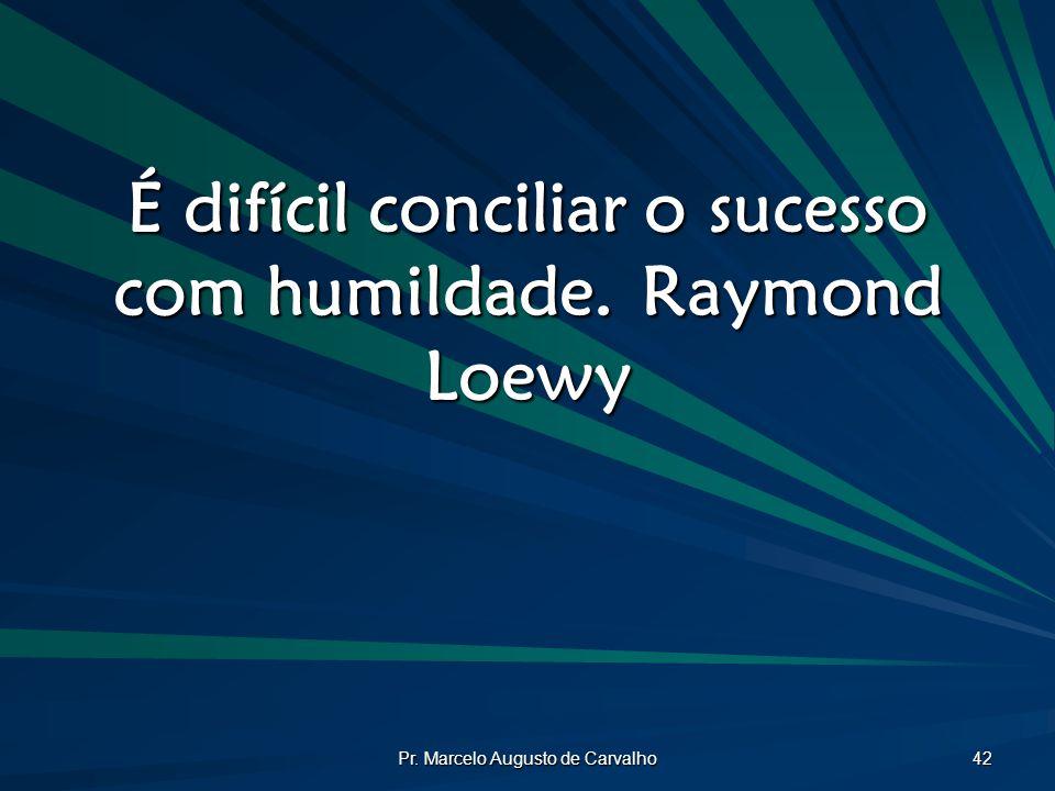 Pr. Marcelo Augusto de Carvalho 42 É difícil conciliar o sucesso com humildade.Raymond Loewy