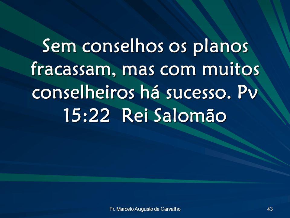 Pr. Marcelo Augusto de Carvalho 43 Sem conselhos os planos fracassam, mas com muitos conselheiros há sucesso. Pv 15:22Rei Salomão