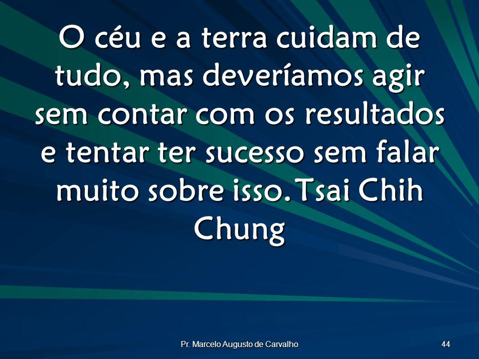Pr. Marcelo Augusto de Carvalho 44 O céu e a terra cuidam de tudo, mas deveríamos agir sem contar com os resultados e tentar ter sucesso sem falar mui