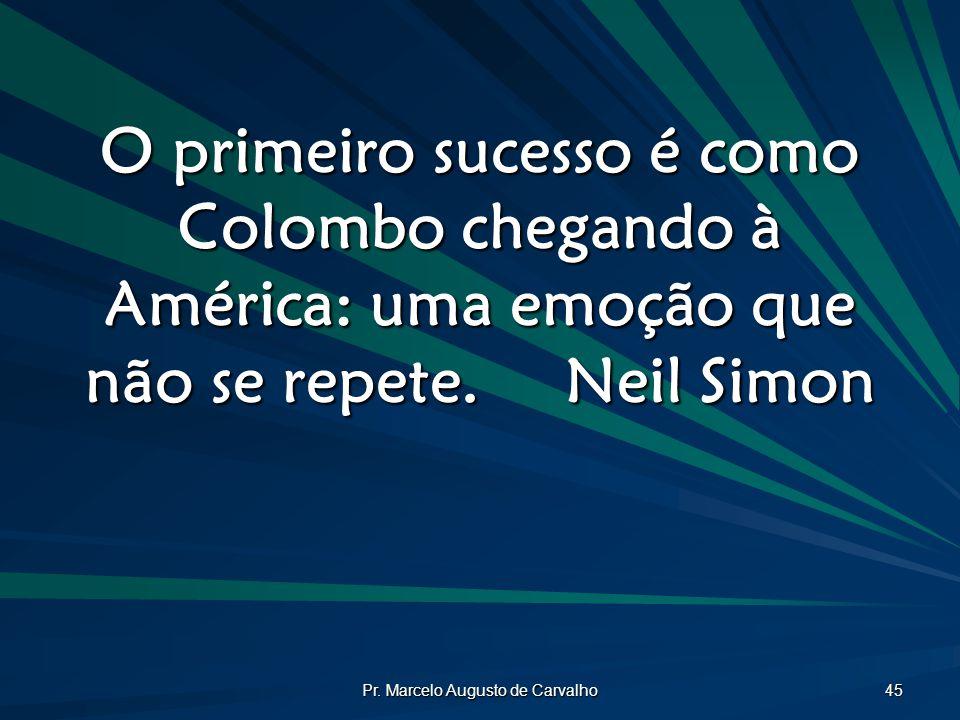 Pr. Marcelo Augusto de Carvalho 45 O primeiro sucesso é como Colombo chegando à América: uma emoção que não se repete.Neil Simon