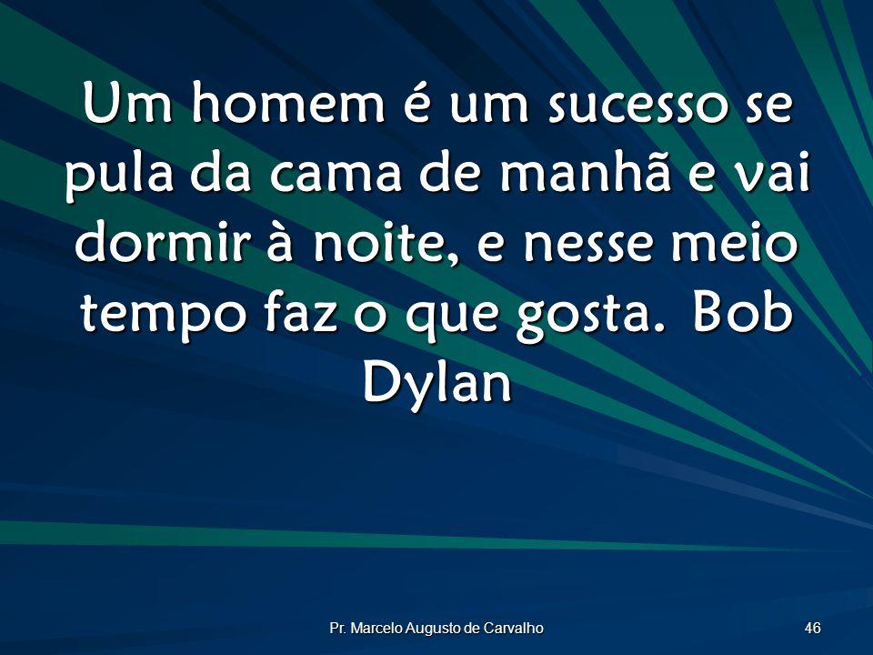 Pr. Marcelo Augusto de Carvalho 46 Um homem é um sucesso se pula da cama de manhã e vai dormir à noite, e nesse meio tempo faz o que gosta.Bob Dylan