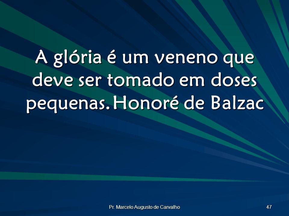 Pr. Marcelo Augusto de Carvalho 47 A glória é um veneno que deve ser tomado em doses pequenas.Honoré de Balzac