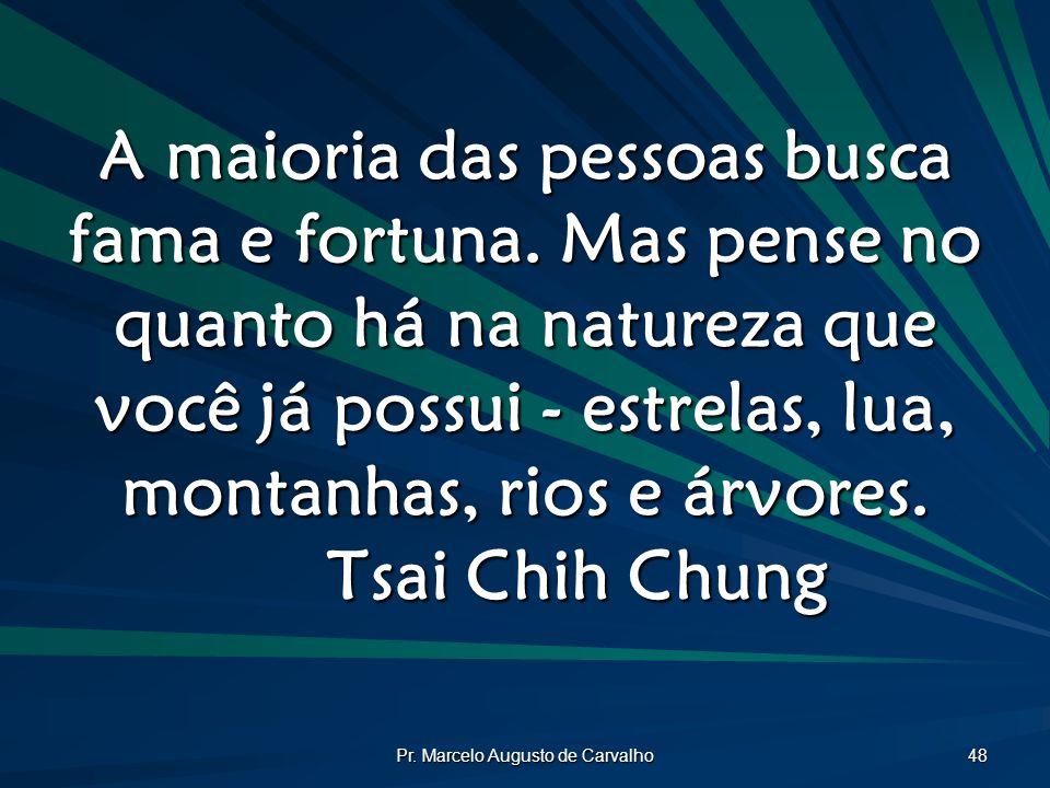 Pr. Marcelo Augusto de Carvalho 48 A maioria das pessoas busca fama e fortuna. Mas pense no quanto há na natureza que você já possui - estrelas, lua,
