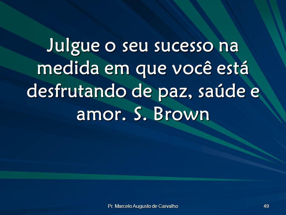 Pr. Marcelo Augusto de Carvalho 49 Julgue o seu sucesso na medida em que você está desfrutando de paz, saúde e amor.S. Brown