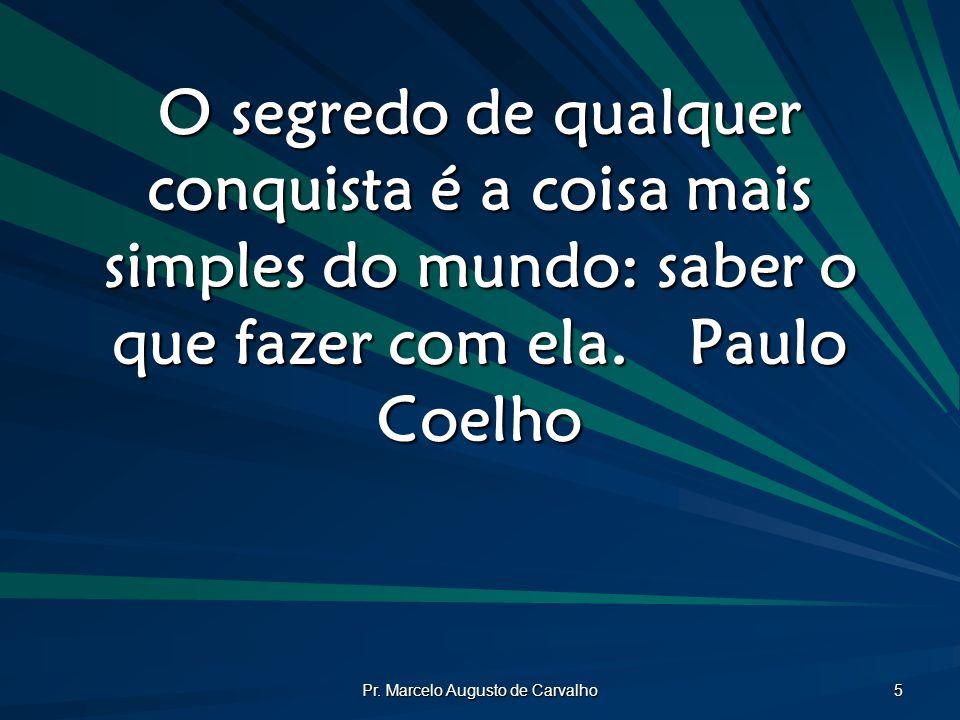 Pr. Marcelo Augusto de Carvalho 5 O segredo de qualquer conquista é a coisa mais simples do mundo: saber o que fazer com ela.Paulo Coelho