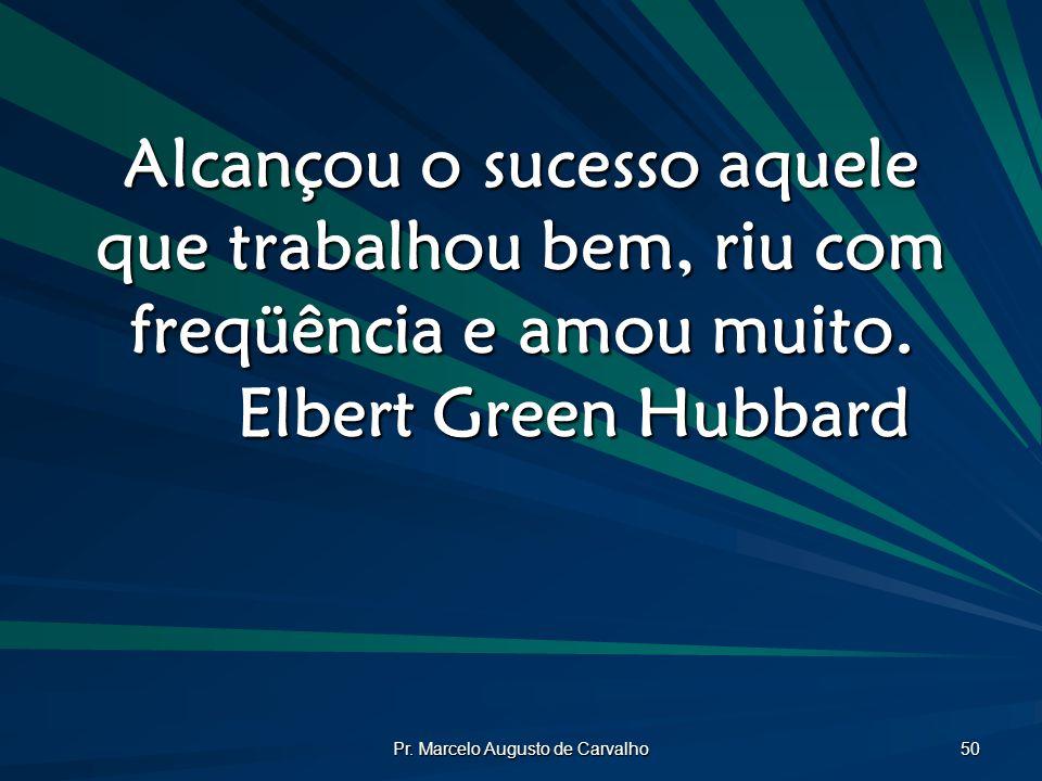 Pr. Marcelo Augusto de Carvalho 50 Alcançou o sucesso aquele que trabalhou bem, riu com freqüência e amou muito. Elbert Green Hubbard