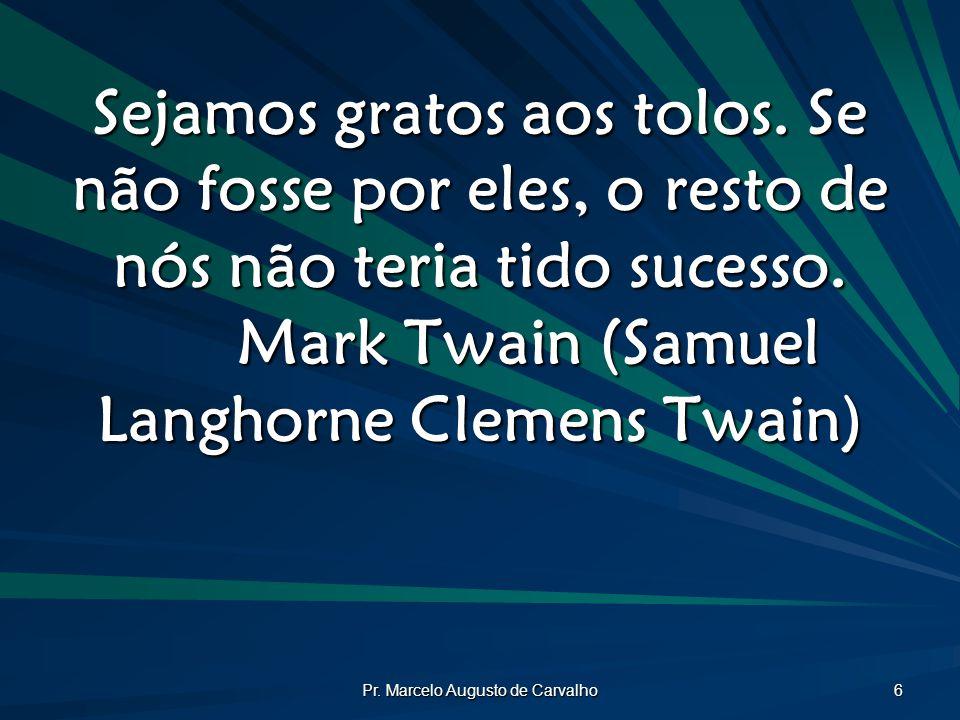 Pr. Marcelo Augusto de Carvalho 6 Sejamos gratos aos tolos. Se não fosse por eles, o resto de nós não teria tido sucesso. Mark Twain (Samuel Langhorne