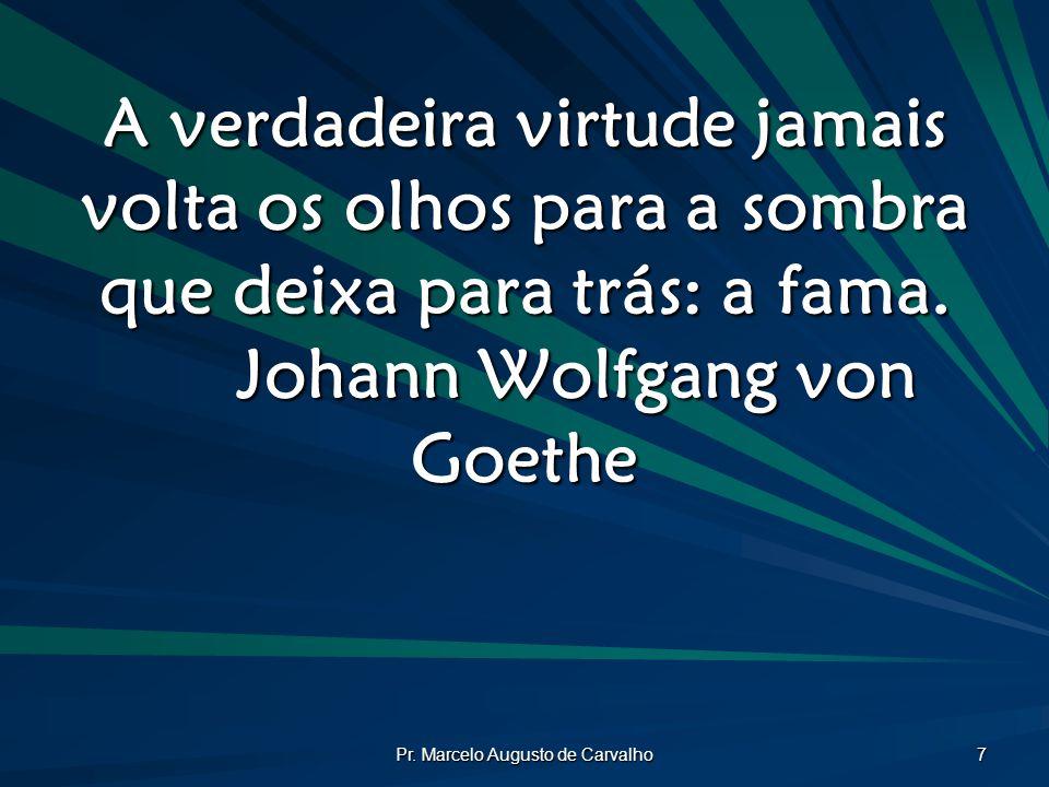 Pr. Marcelo Augusto de Carvalho 7 A verdadeira virtude jamais volta os olhos para a sombra que deixa para trás: a fama. Johann Wolfgang von Goethe
