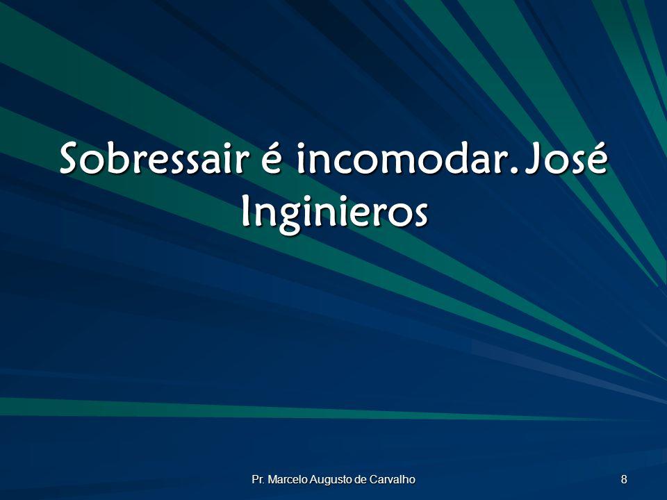 Pr. Marcelo Augusto de Carvalho 8 Sobressair é incomodar.José Inginieros