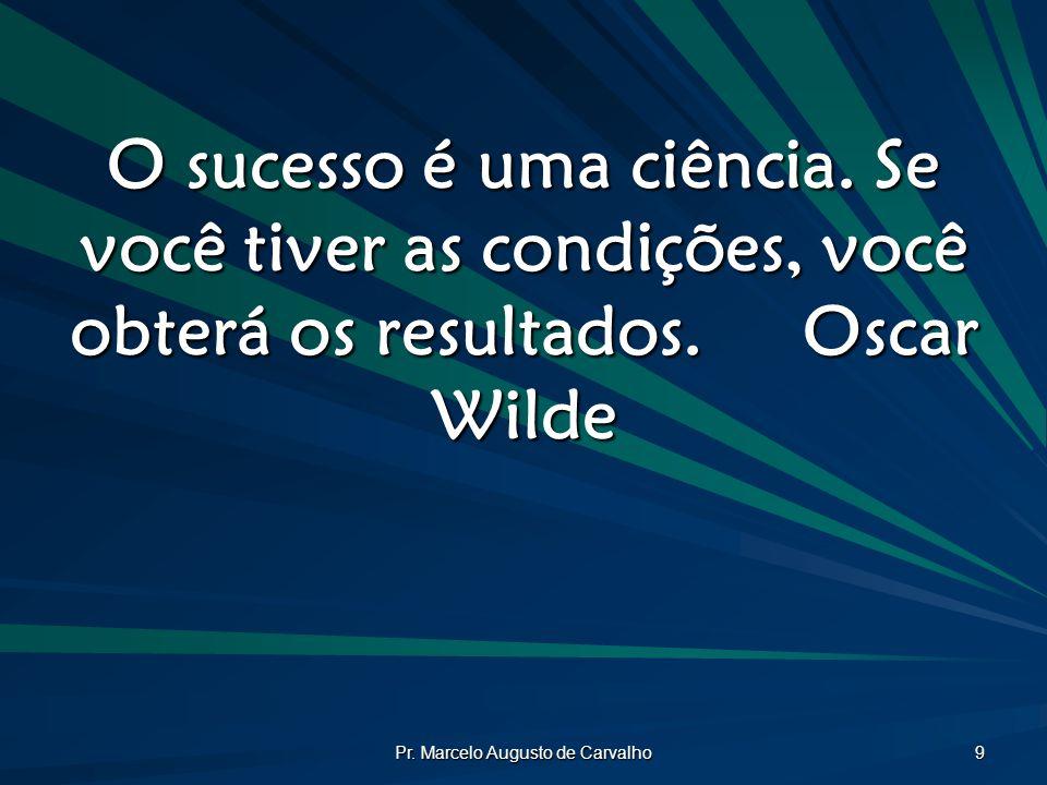 Pr. Marcelo Augusto de Carvalho 9 O sucesso é uma ciência. Se você tiver as condições, você obterá os resultados.Oscar Wilde