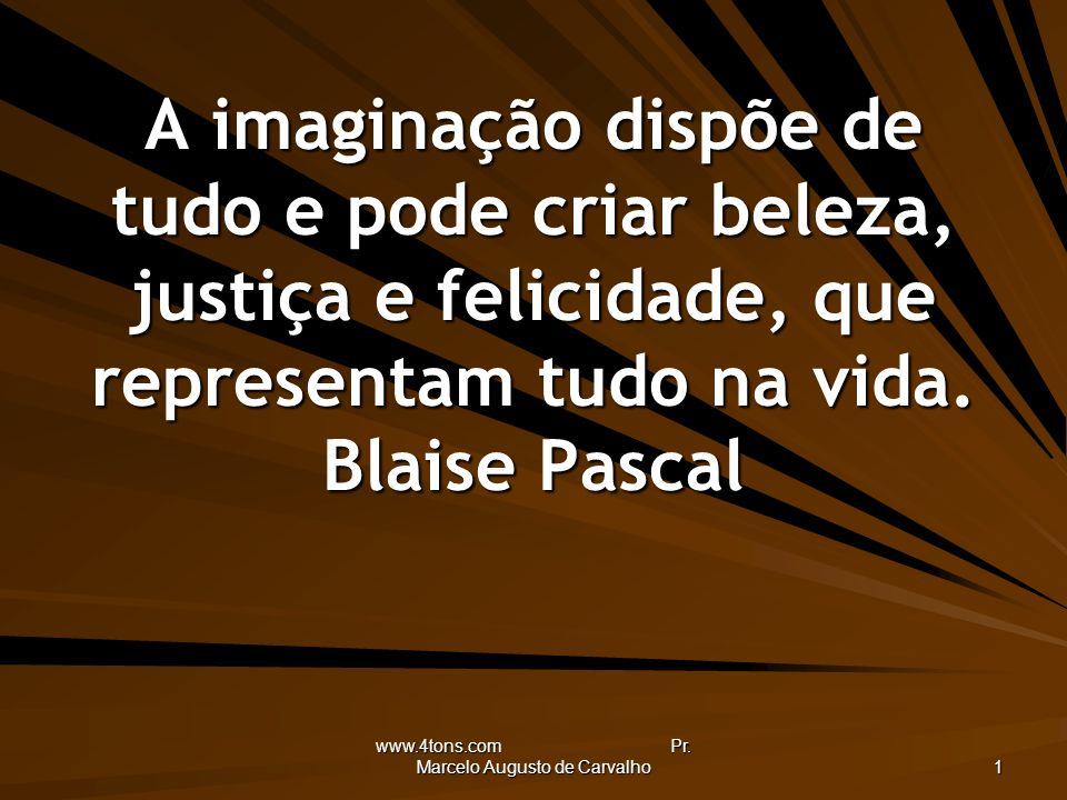 www.4tons.com Pr. Marcelo Augusto de Carvalho 1 A imaginação dispõe de tudo e pode criar beleza, justiça e felicidade, que representam tudo na vida. B
