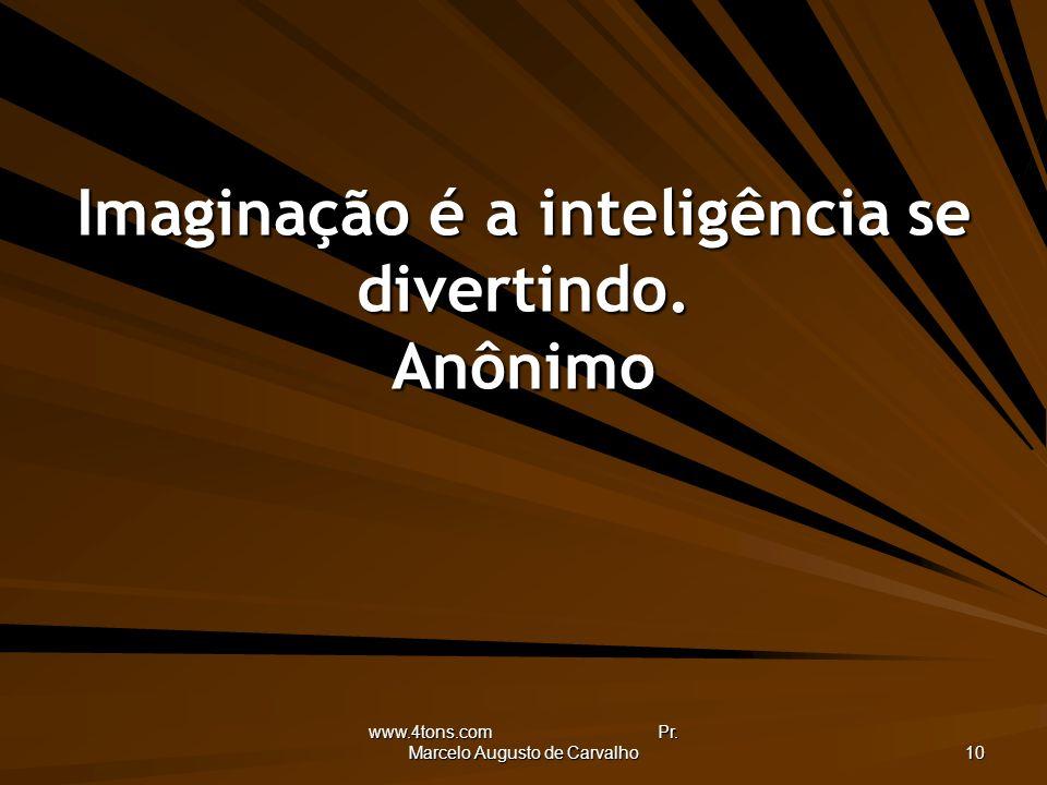www.4tons.com Pr. Marcelo Augusto de Carvalho 10 Imaginação é a inteligência se divertindo. Anônimo